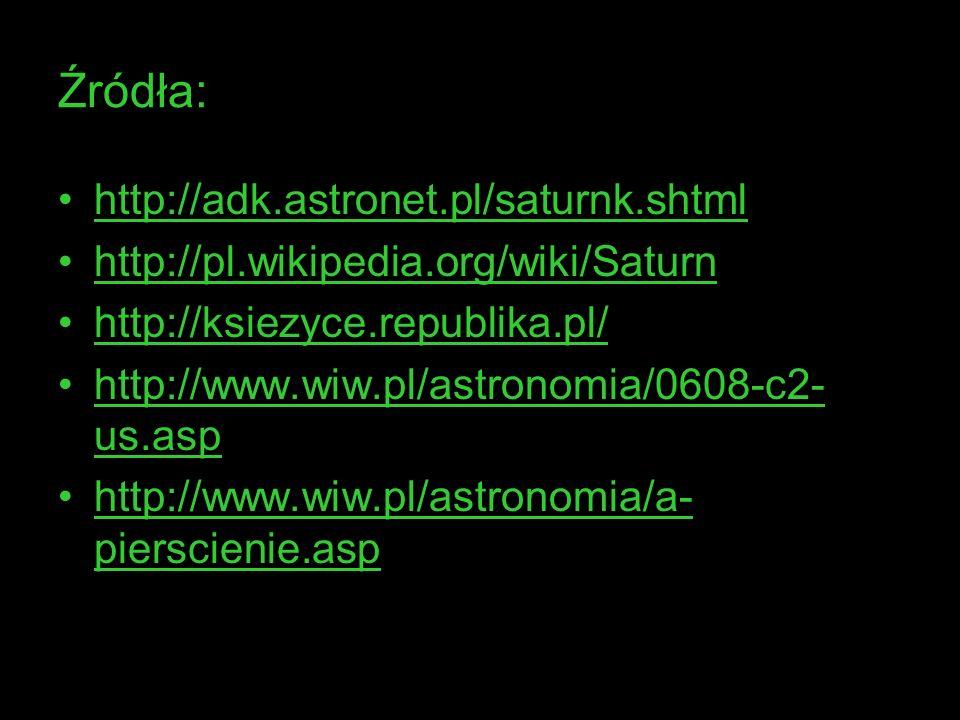 Źródła: http://adk.astronet.pl/saturnk.shtml http://pl.wikipedia.org/wiki/Saturn http://ksiezyce.republika.pl/ http://www.wiw.pl/astronomia/0608-c2- u