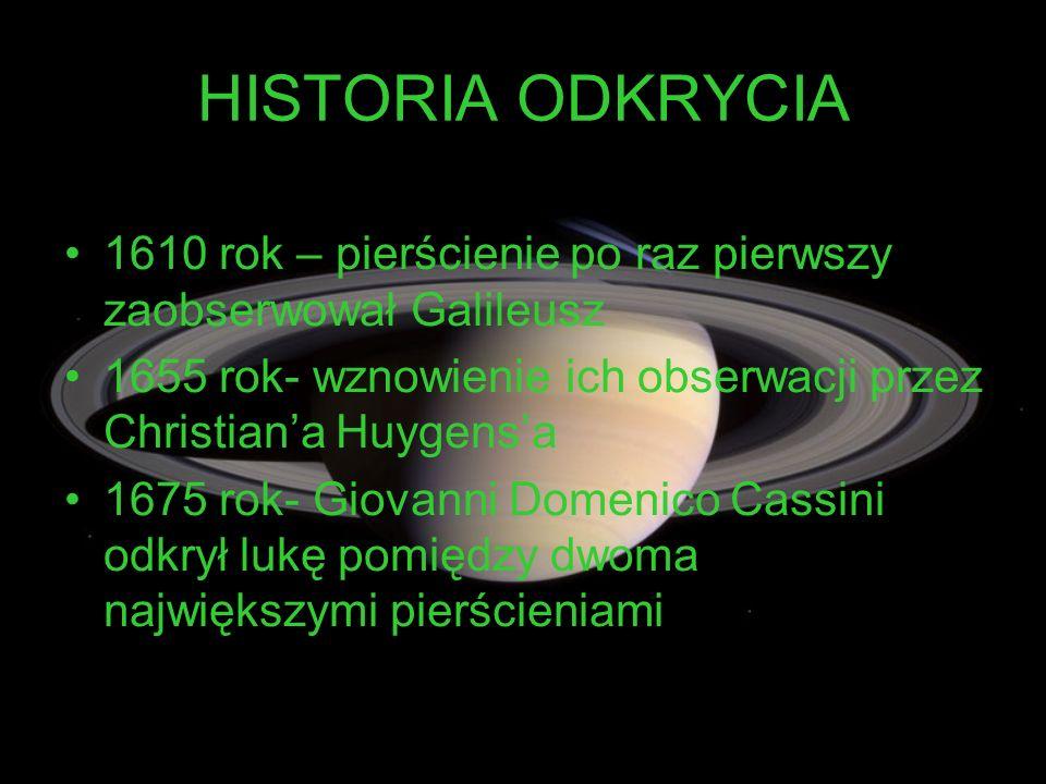 HISTORIA ODKRYCIA 1610 rok – pierścienie po raz pierwszy zaobserwował Galileusz 1655 rok- wznowienie ich obserwacji przez Christiana Huygensa 1675 rok