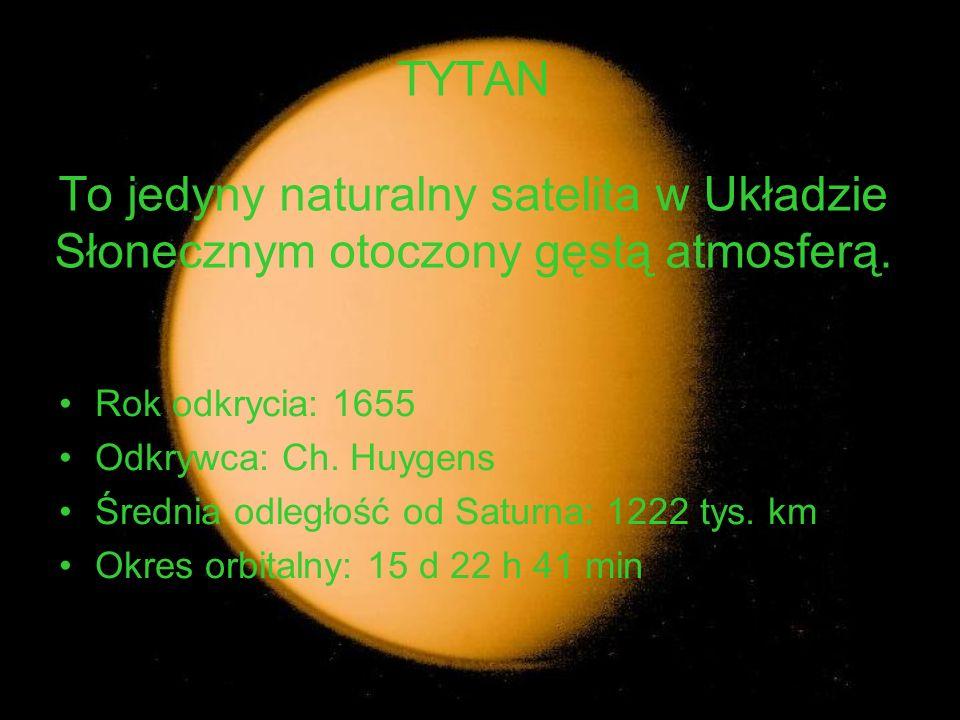 TYTAN To jedyny naturalny satelita w Układzie Słonecznym otoczony gęstą atmosferą. Rok odkrycia: 1655 Odkrywca: Ch. Huygens Średnia odległość od Satur