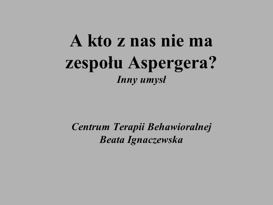 A kto z nas nie ma zespołu Aspergera? Inny umysł Centrum Terapii Behawioralnej Beata Ignaczewska