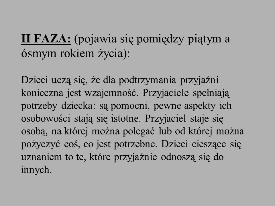 II FAZA: (pojawia się pomiędzy piątym a ósmym rokiem życia): Dzieci uczą się, że dla podtrzymania przyjaźni konieczna jest wzajemność. Przyjaciele spe