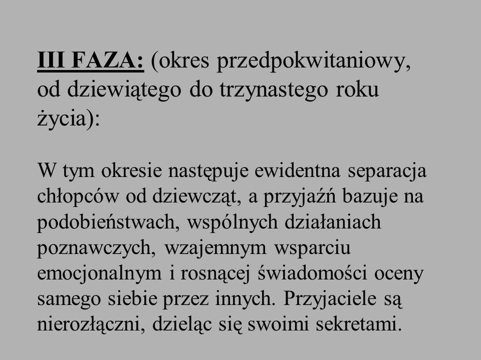 III FAZA: (okres przedpokwitaniowy, od dziewiątego do trzynastego roku życia): W tym okresie następuje ewidentna separacja chłopców od dziewcząt, a pr