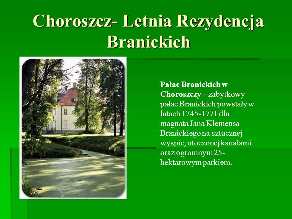 Choroszcz- Letnia Rezydencja Branickich Pałac Branickich w Choroszczy – zabytkowy pałac Branickich powstały w latach 1745-1771 dla magnata Jana Klemen