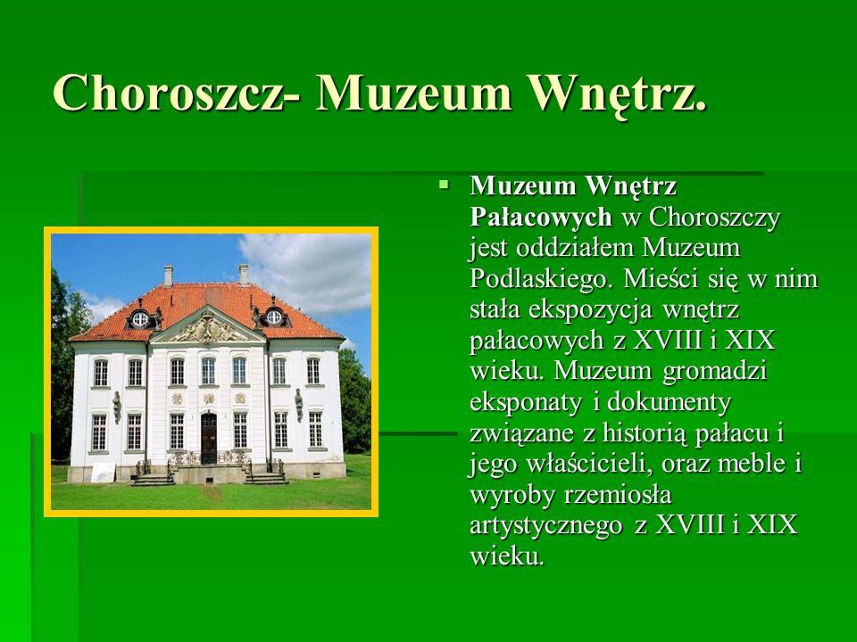 Choroszcz- Muzeum Wnętrz. Muzeum Wnętrz Pałacowych w Choroszczy jest oddziałem Muzeum Podlaskiego. Mieści się w nim stała ekspozycja wnętrz pałacowych