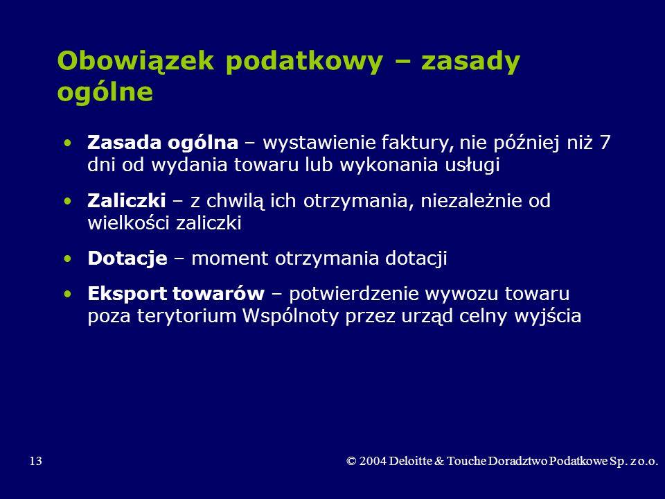 13© 2004 Deloitte & Touche Doradztwo Podatkowe Sp. z o.o. Obowiązek podatkowy – zasady ogólne Zasada ogólna – wystawienie faktury, nie później niż 7 d