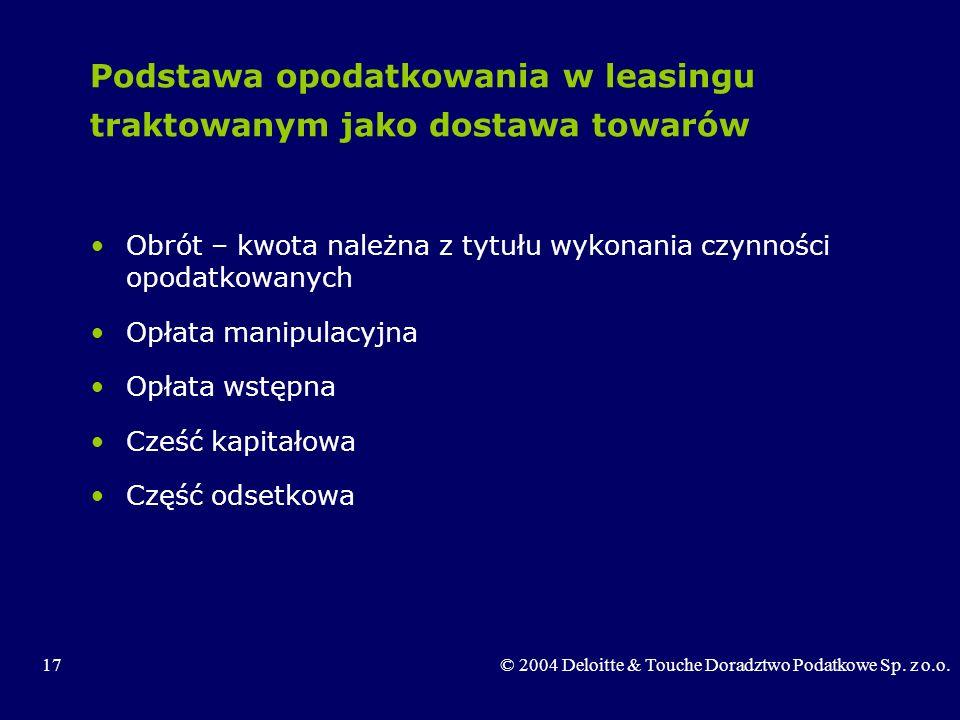17© 2004 Deloitte & Touche Doradztwo Podatkowe Sp. z o.o. Podstawa opodatkowania w leasingu traktowanym jako dostawa towarów Obrót – kwota należna z t
