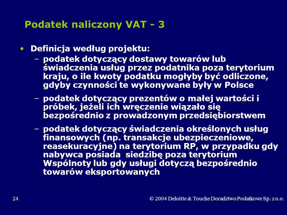 24© 2004 Deloitte & Touche Doradztwo Podatkowe Sp. z o.o. Podatek naliczony VAT - 3 Definicja według projektu: –podatek dotyczący dostawy towarów lub
