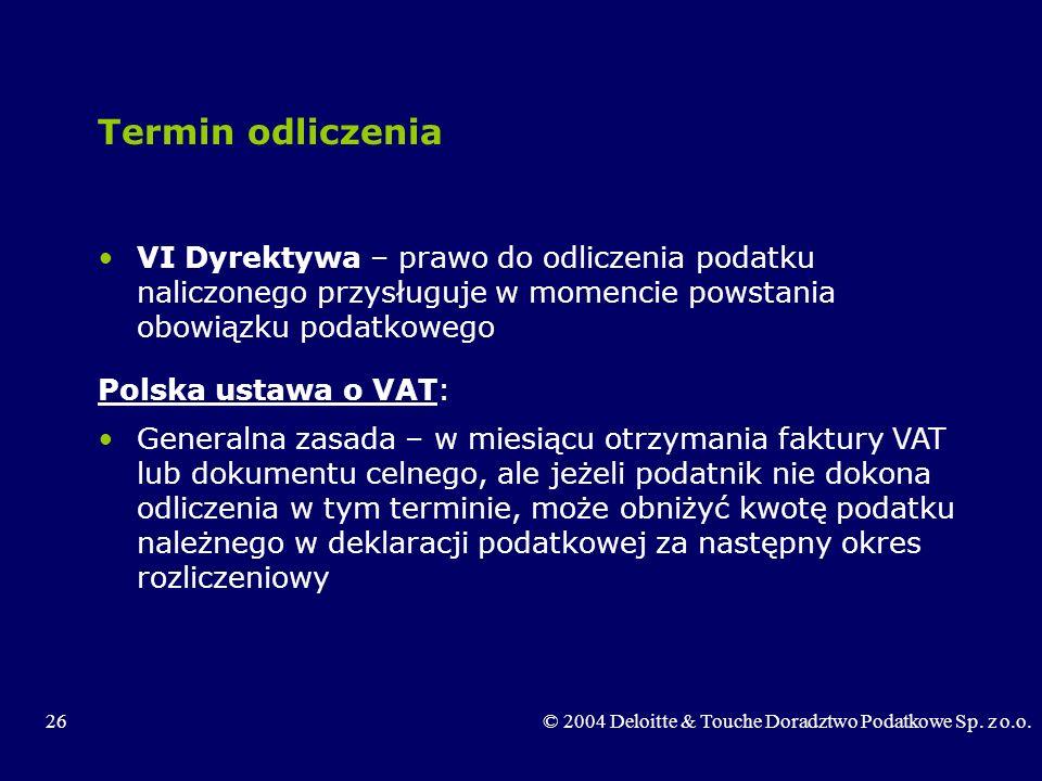 26© 2004 Deloitte & Touche Doradztwo Podatkowe Sp. z o.o. Termin odliczenia VI Dyrektywa – prawo do odliczenia podatku naliczonego przysługuje w momen