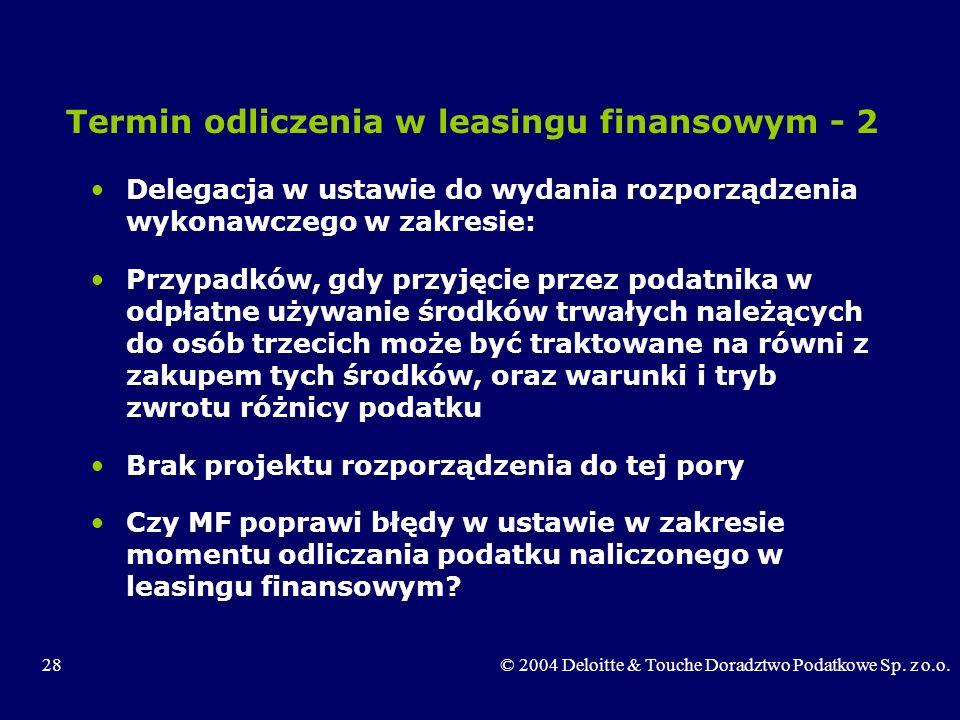 28© 2004 Deloitte & Touche Doradztwo Podatkowe Sp. z o.o. Termin odliczenia w leasingu finansowym - 2 Delegacja w ustawie do wydania rozporządzenia wy