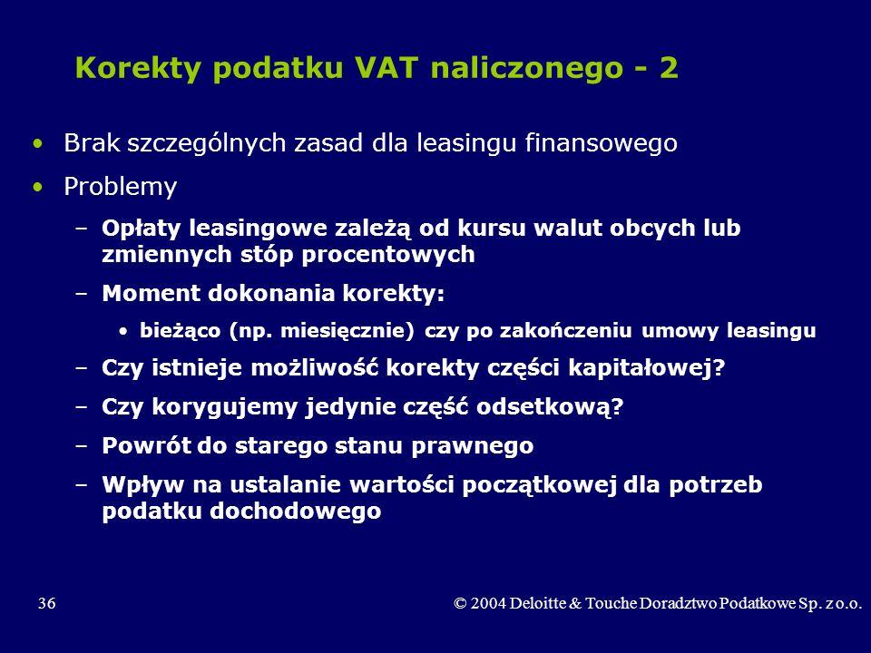 36© 2004 Deloitte & Touche Doradztwo Podatkowe Sp. z o.o. Korekty podatku VAT naliczonego - 2 Brak szczególnych zasad dla leasingu finansowego Problem