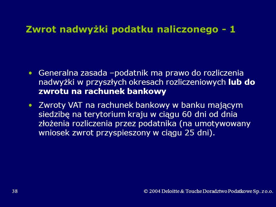 38© 2004 Deloitte & Touche Doradztwo Podatkowe Sp. z o.o. Zwrot nadwyżki podatku naliczonego - 1 Generalna zasada –podatnik ma prawo do rozliczenia na