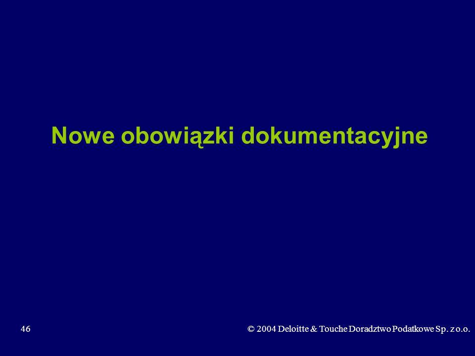 46© 2004 Deloitte & Touche Doradztwo Podatkowe Sp. z o.o. Nowe obowiązki dokumentacyjne