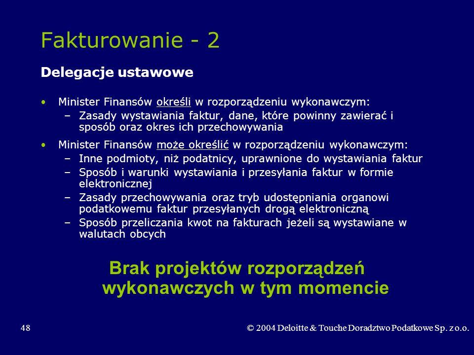 48© 2004 Deloitte & Touche Doradztwo Podatkowe Sp. z o.o. Fakturowanie - 2 Delegacje ustawowe Minister Finansów określi w rozporządzeniu wykonawczym: