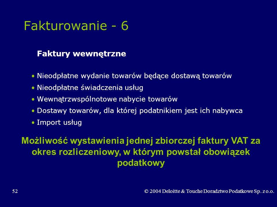 52© 2004 Deloitte & Touche Doradztwo Podatkowe Sp. z o.o. Fakturowanie - 6 Faktury wewnętrzne Nieodpłatne wydanie towarów będące dostawą towarów Nieod