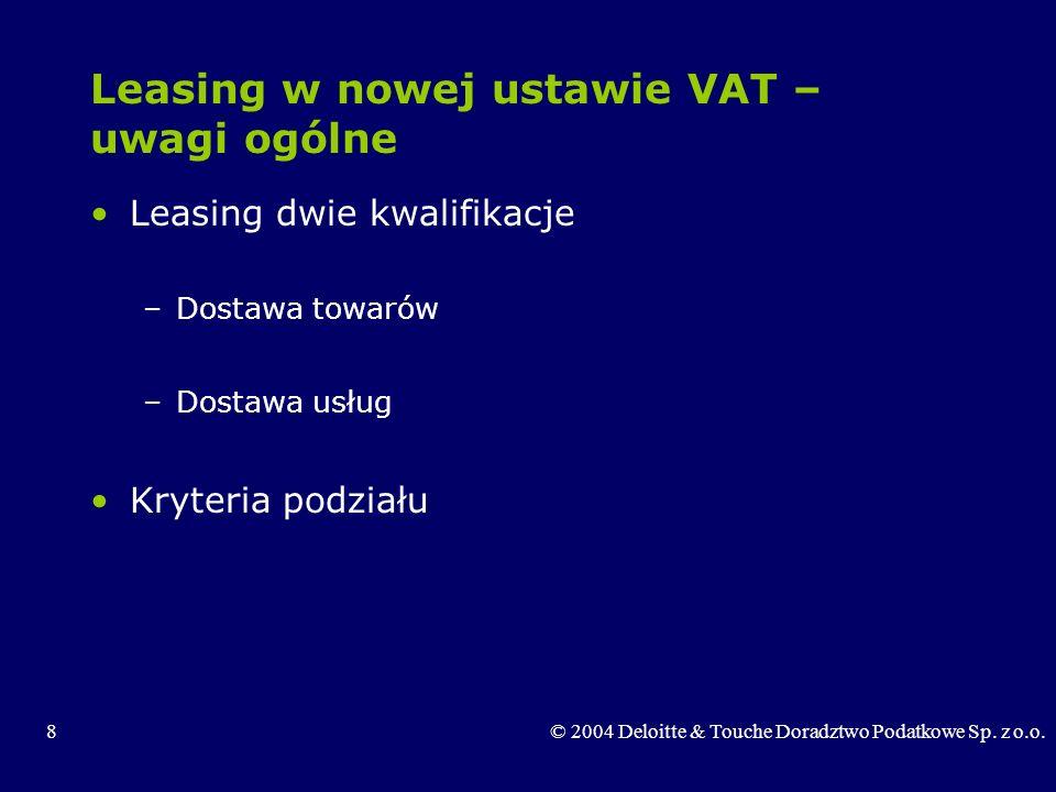 8© 2004 Deloitte & Touche Doradztwo Podatkowe Sp. z o.o. Leasing w nowej ustawie VAT – uwagi ogólne Leasing dwie kwalifikacje –Dostawa towarów –Dostaw