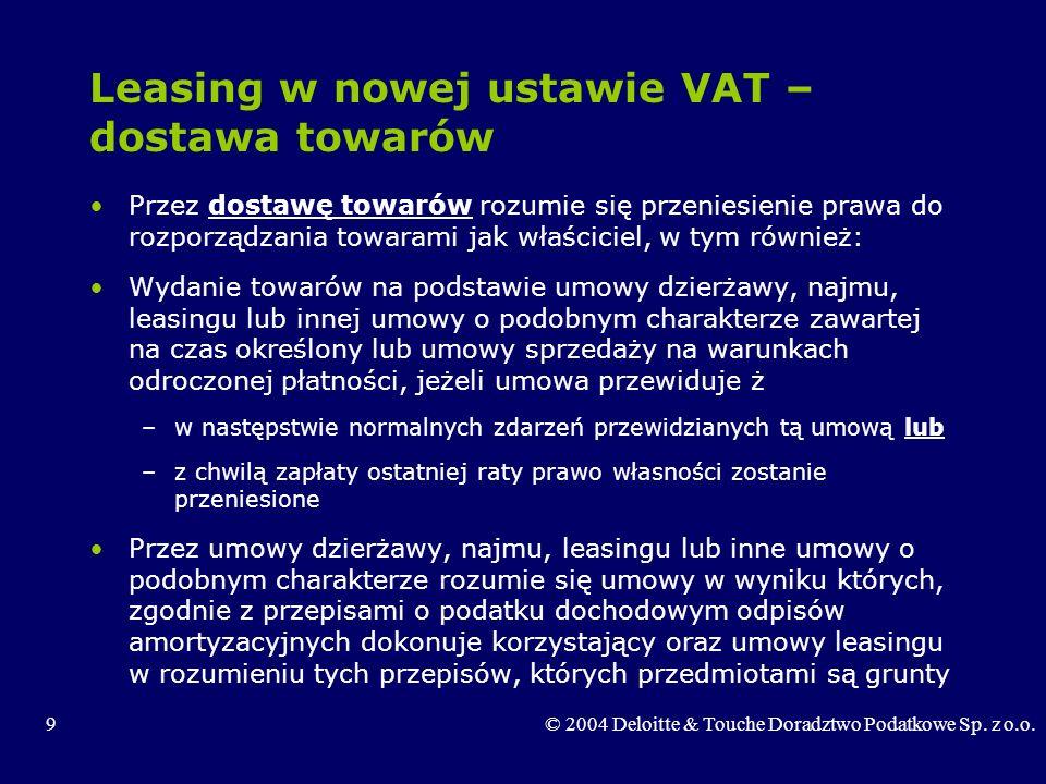 9© 2004 Deloitte & Touche Doradztwo Podatkowe Sp. z o.o. Leasing w nowej ustawie VAT – dostawa towarów Przez dostawę towarów rozumie się przeniesienie