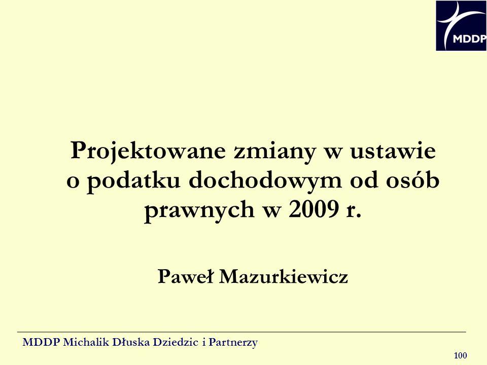 MDDP Michalik Dłuska Dziedzic i Partnerzy 100 Projektowane zmiany w ustawie o podatku dochodowym od osób prawnych w 2009 r. Paweł Mazurkiewicz