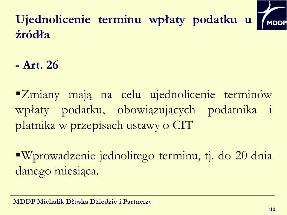 MDDP Michalik Dłuska Dziedzic i Partnerzy 110 Ujednolicenie terminu wpłaty podatku u źródła - Art. 26 Zmiany mają na celu ujednolicenie terminów wpłat