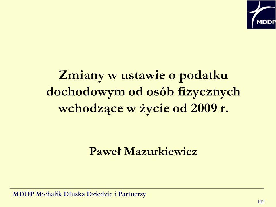 MDDP Michalik Dłuska Dziedzic i Partnerzy 112 Zmiany w ustawie o podatku dochodowym od osób fizycznych wchodzące w życie od 2009 r. Paweł Mazurkiewicz
