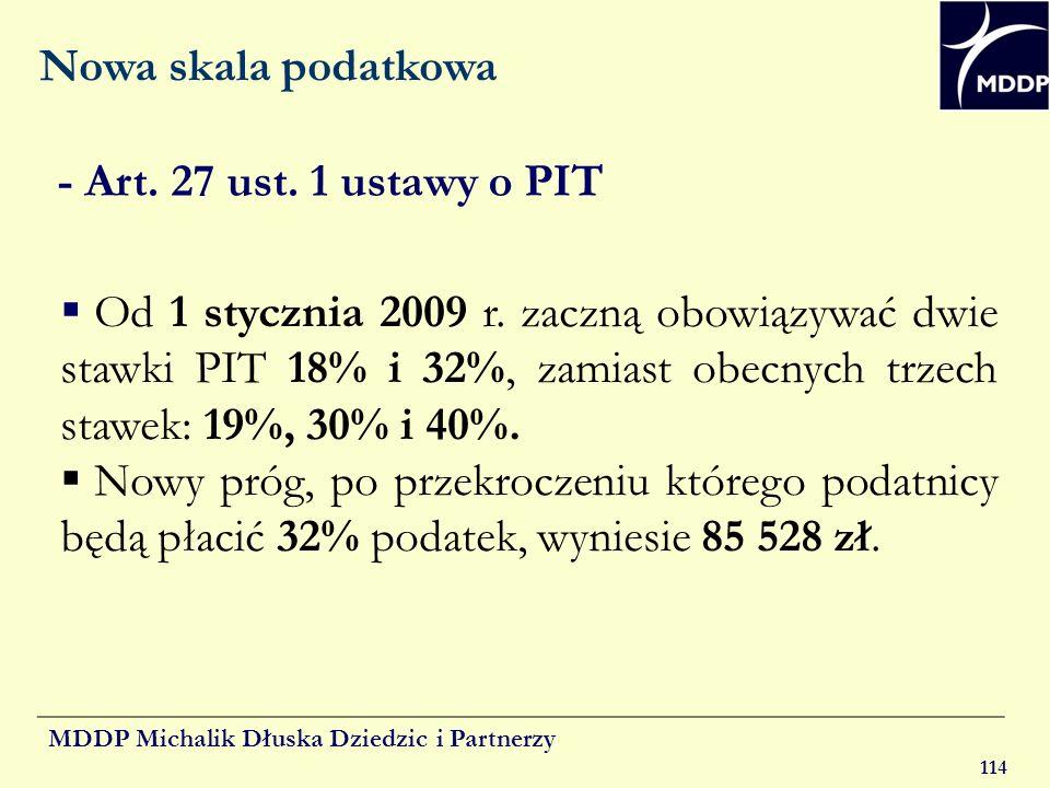 MDDP Michalik Dłuska Dziedzic i Partnerzy 114 Nowa skala podatkowa Od 1 stycznia 2009 r. zaczną obowiązywać dwie stawki PIT 18% i 32%, zamiast obecnyc