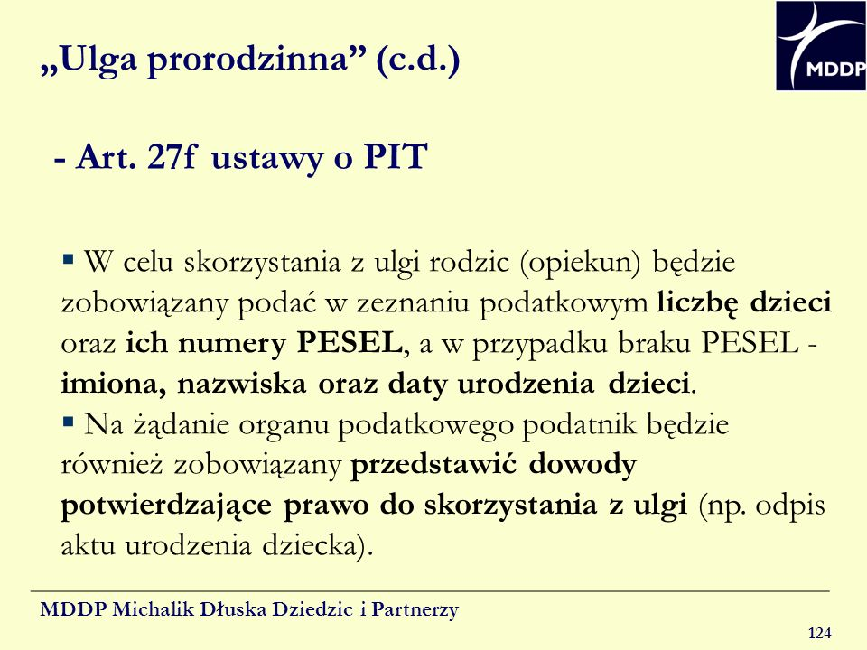 MDDP Michalik Dłuska Dziedzic i Partnerzy 124 Ulga prorodzinna (c.d.) - Art. 27f ustawy o PIT W celu skorzystania z ulgi rodzic (opiekun) będzie zobow