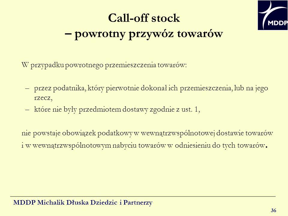 MDDP Michalik Dłuska Dziedzic i Partnerzy 36 Call-off stock – powrotny przywóz towarów W przypadku powrotnego przemieszczenia towarów: –przez podatnik