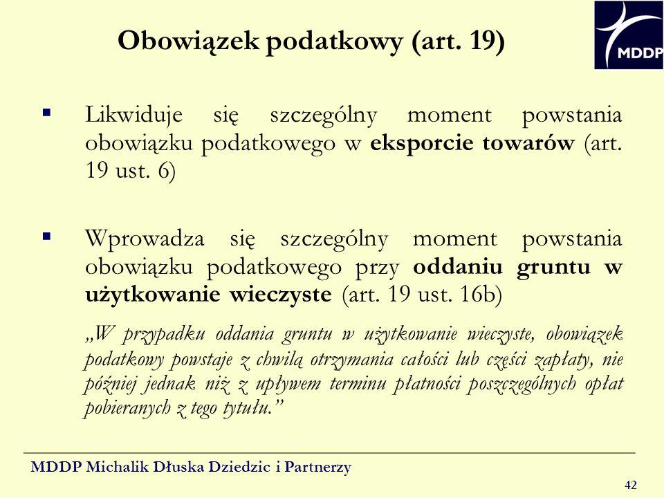 MDDP Michalik Dłuska Dziedzic i Partnerzy 42 Obowiązek podatkowy (art. 19) Likwiduje się szczególny moment powstania obowiązku podatkowego w eksporcie