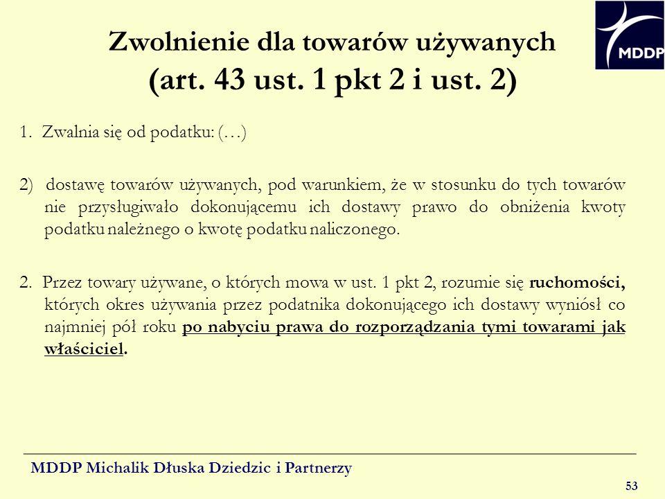 MDDP Michalik Dłuska Dziedzic i Partnerzy 53 Zwolnienie dla towarów używanych (art. 43 ust. 1 pkt 2 i ust. 2) 1. Zwalnia się od podatku: (…) 2) dostaw