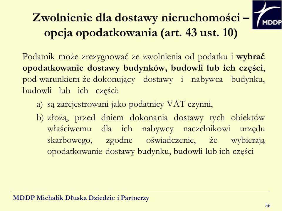 MDDP Michalik Dłuska Dziedzic i Partnerzy 56 Zwolnienie dla dostawy nieruchomości – opcja opodatkowania (art. 43 ust. 10) Podatnik może zrezygnować ze