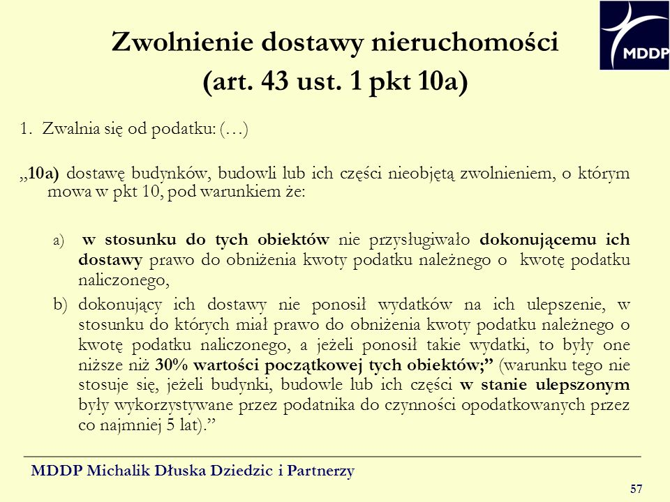 MDDP Michalik Dłuska Dziedzic i Partnerzy 57 Zwolnienie dostawy nieruchomości (art. 43 ust. 1 pkt 10a) 1. Zwalnia się od podatku: (…) 10a) dostawę bud