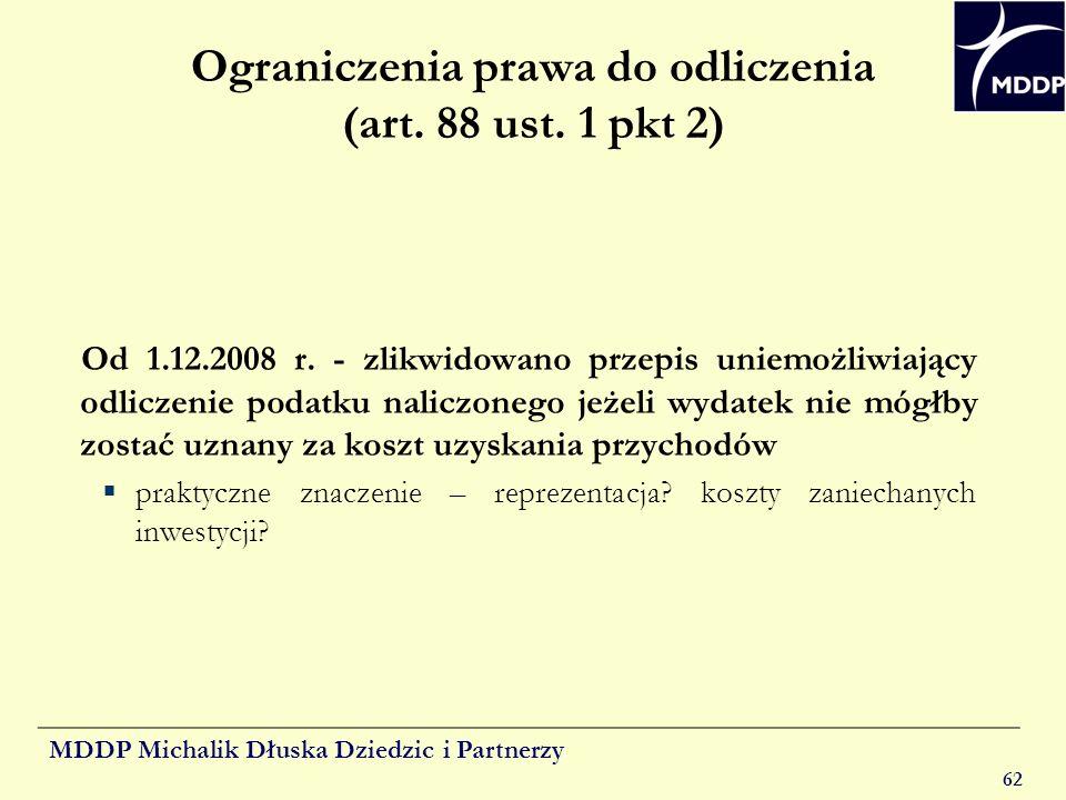MDDP Michalik Dłuska Dziedzic i Partnerzy 62 Ograniczenia prawa do odliczenia (art. 88 ust. 1 pkt 2) Od 1.12.2008 r. - zlikwidowano przepis uniemożliw