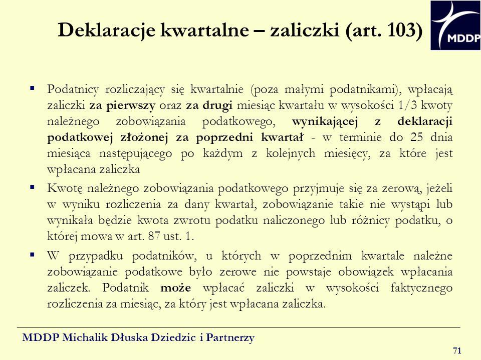 MDDP Michalik Dłuska Dziedzic i Partnerzy 71 Deklaracje kwartalne – zaliczki (art. 103) Podatnicy rozliczający się kwartalnie (poza małymi podatnikami