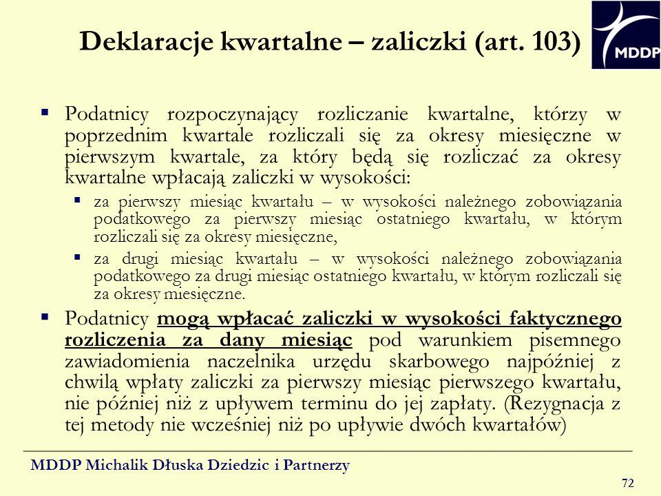 MDDP Michalik Dłuska Dziedzic i Partnerzy 72 Deklaracje kwartalne – zaliczki (art. 103) Podatnicy rozpoczynający rozliczanie kwartalne, którzy w poprz
