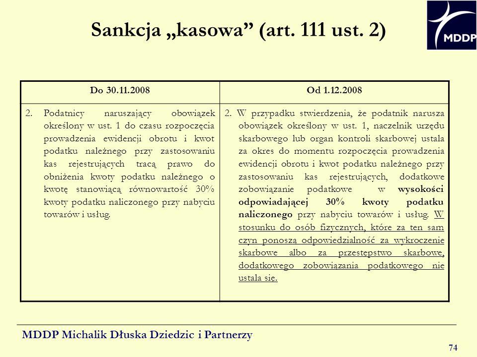 MDDP Michalik Dłuska Dziedzic i Partnerzy 74 Sankcja kasowa (art. 111 ust. 2) Do 30.11.2008Od 1.12.2008 2. Podatnicy naruszający obowiązek określony w