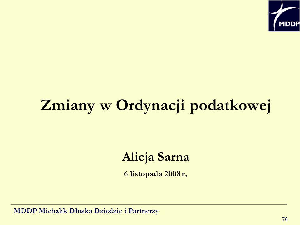 MDDP Michalik Dłuska Dziedzic i Partnerzy 76 Zmiany w Ordynacji podatkowej Alicja Sarna 6 listopada 2008 r.