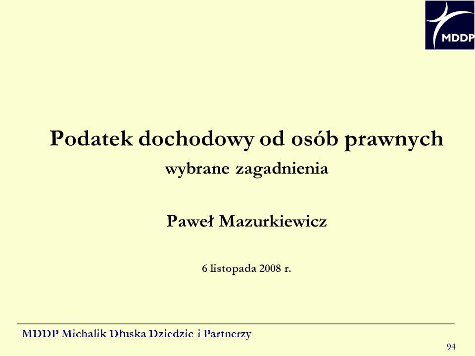 MDDP Michalik Dłuska Dziedzic i Partnerzy 94 Podatek dochodowy od osób prawnych wybrane zagadnienia Paweł Mazurkiewicz 6 listopada 2008 r.