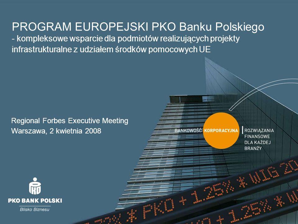 PROGRAM EUROPEJSKI PKO Banku Polskiego - kompleksowe wsparcie dla podmiotów realizujących projekty infrastrukturalne z udziałem środków pomocowych UE Regional Forbes Executive Meeting Warszawa, 2 kwietnia 2008