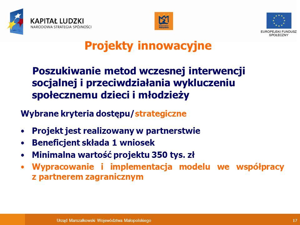 Urząd Marszałkowski Województwa Małopolskiego 17 Projekty innowacyjne Poszukiwanie metod wczesnej interwencji socjalnej i przeciwdziałania wykluczeniu społecznemu dzieci i młodzieży Wybrane kryteria dostępu/strategiczne Projekt jest realizowany w partnerstwie Beneficjent składa 1 wniosek Minimalna wartość projektu 350 tys.