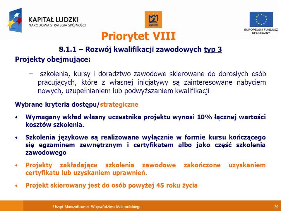 Urząd Marszałkowski Województwa Małopolskiego 20 Priorytet VIII 8.1.1 – Rozwój kwalifikacji zawodowych typ 3 Projekty obejmujące: – szkolenia, kursy i doradztwo zawodowe skierowane do dorosłych osób pracujących, które z własnej inicjatywy są zainteresowane nabyciem nowych, uzupełnianiem lub podwyższaniem kwalifikacji Wybrane kryteria dostępu/strategiczne Wymagany wkład własny uczestnika projektu wynosi 10% łącznej wartości kosztów szkolenia.