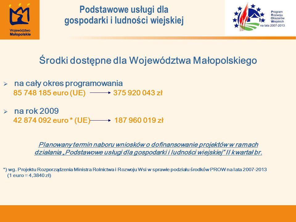 Podstawowe usługi dla gospodarki i ludności wiejskiej Środki dostępne dla Województwa Małopolskiego na cały okres programowania 85 748 185 euro (UE) 375 920 043 zł na rok 2009 42 874 092 euro * (UE) 187 960 019 zł Planowany termin naboru wniosków o dofinansowanie projektów w ramach działania Podstawowe usługi dla gospodarki i ludności wiejskiej II kwartał br.