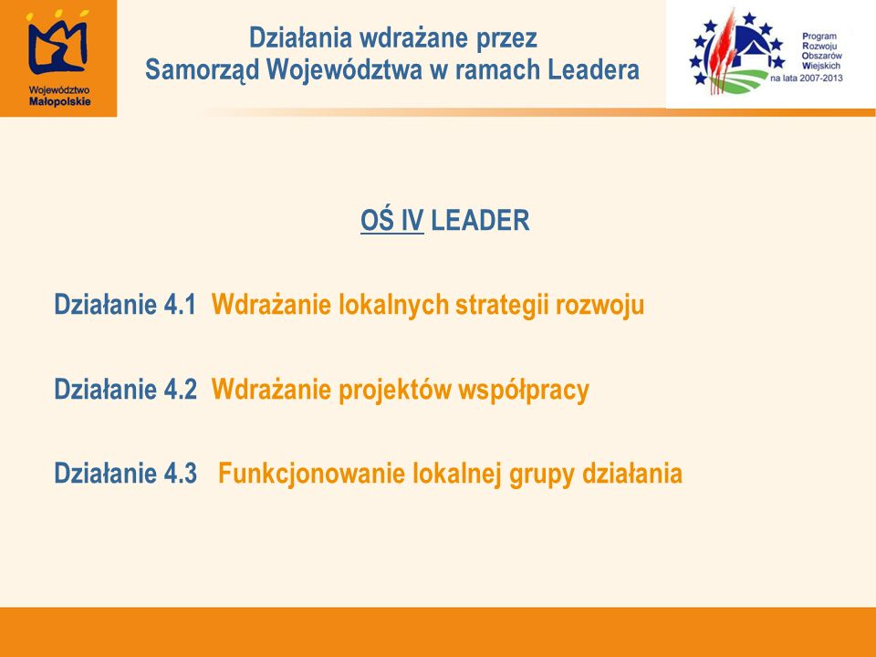 OŚ IV LEADER Działanie 4.1 Wdrażanie lokalnych strategii rozwoju Działanie 4.2 Wdrażanie projektów współpracy Działanie 4.3 Funkcjonowanie lokalnej grupy działania Działania wdrażane przez Samorząd Województwa w ramach Leadera