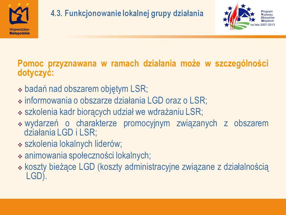 Pomoc przyznawana w ramach działania może w szczególności dotyczyć: badań nad obszarem objętym LSR; informowania o obszarze działania LGD oraz o LSR; szkolenia kadr biorących udział we wdrażaniu LSR; wydarzeń o charakterze promocyjnym związanych z obszarem działania LGD i LSR; szkolenia lokalnych liderów; animowania społeczności lokalnych; koszty bieżące LGD (koszty administracyjne związane z działalnością LGD).