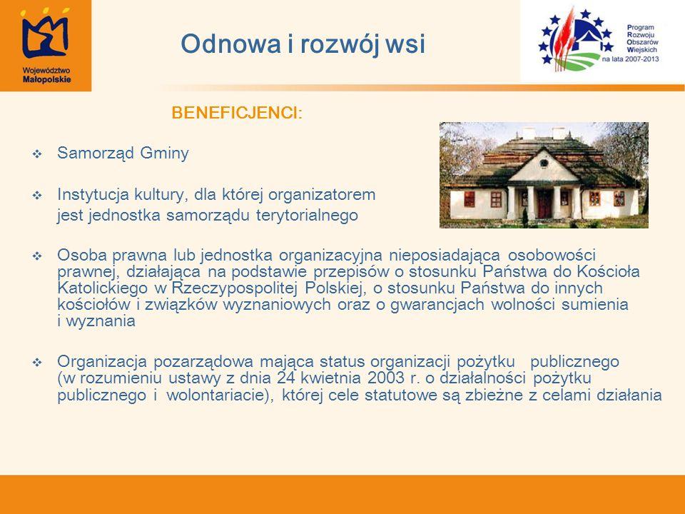 Odnowa i rozwój wsi BENEFICJENCI: Samorząd Gminy Instytucja kultury, dla której organizatorem jest jednostka samorządu terytorialnego Osoba prawna lub jednostka organizacyjna nieposiadająca osobowości prawnej, działająca na podstawie przepisów o stosunku Państwa do Kościoła Katolickiego w Rzeczypospolitej Polskiej, o stosunku Państwa do innych kościołów i związków wyznaniowych oraz o gwarancjach wolności sumienia i wyznania Organizacja pozarządowa mająca status organizacji pożytku publicznego (w rozumieniu ustawy z dnia 24 kwietnia 2003 r.