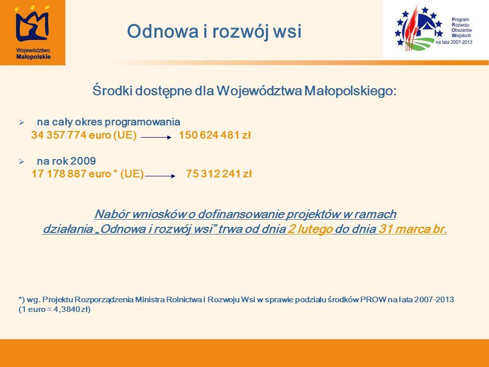 Odnowa i rozwój wsi Środki dostępne dla Województwa Małopolskiego: na cały okres programowania 34 357 774 euro (UE) 150 624 481 zł na rok 2009 17 178 887 euro * (UE) 75 312 241 zł Nabór wniosków o dofinansowanie projektów w ramach działania Odnowa i rozwój wsi trwa od dnia 2 lutego do dnia 31 marca br.