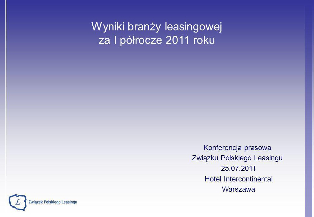 Wyniki branży leasingowej za I półrocze 2011 roku Konferencja prasowa Związku Polskiego Leasingu 25.07.2011 Hotel Intercontinental Warszawa