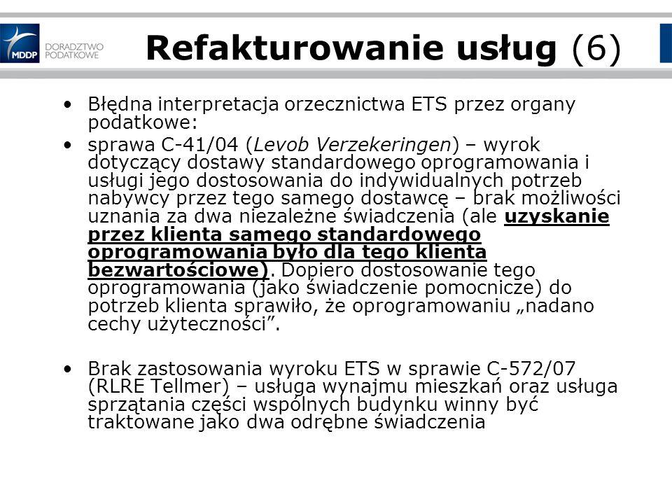 Refakturowanie usług (6) Błędna interpretacja orzecznictwa ETS przez organy podatkowe: sprawa C-41/04 (Levob Verzekeringen) – wyrok dotyczący dostawy standardowego oprogramowania i usługi jego dostosowania do indywidualnych potrzeb nabywcy przez tego samego dostawcę – brak możliwości uznania za dwa niezależne świadczenia (ale uzyskanie przez klienta samego standardowego oprogramowania było dla tego klienta bezwartościowe).
