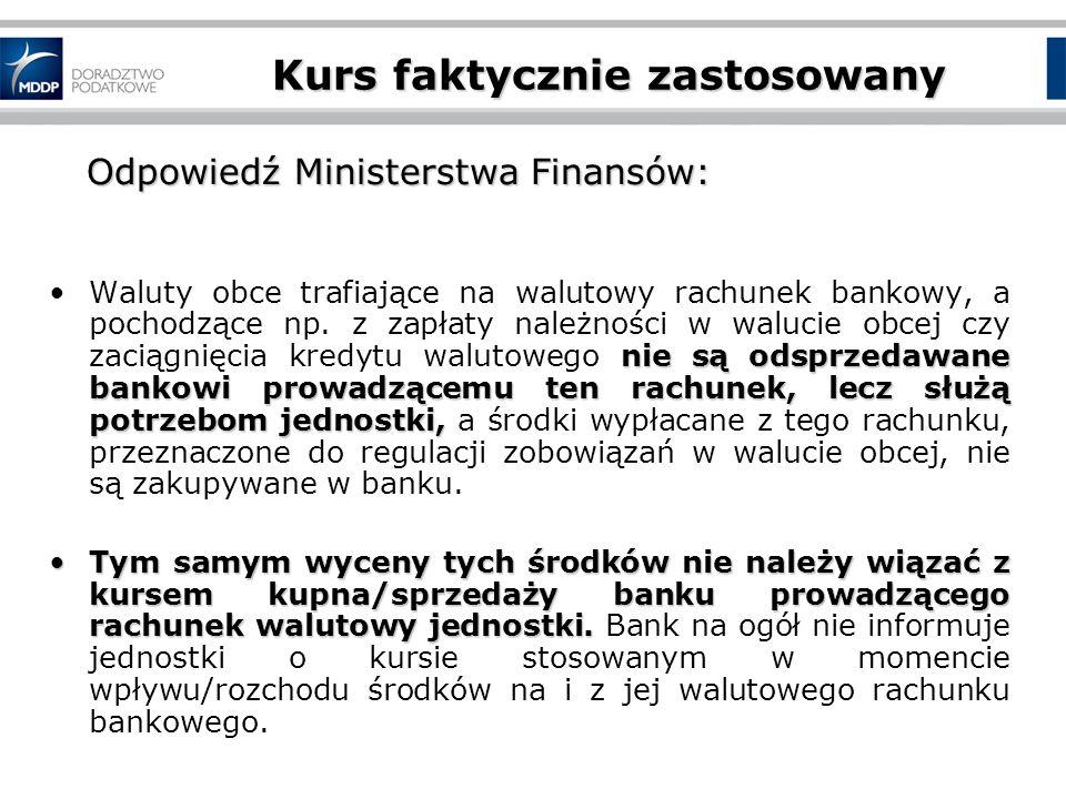 Kurs faktycznie zastosowany Odpowiedź Ministerstwa Finansów: Odpowiedź Ministerstwa Finansów: nie są odsprzedawane bankowi prowadzącemu ten rachunek, lecz służą potrzebom jednostki,Waluty obce trafiające na walutowy rachunek bankowy, a pochodzące np.