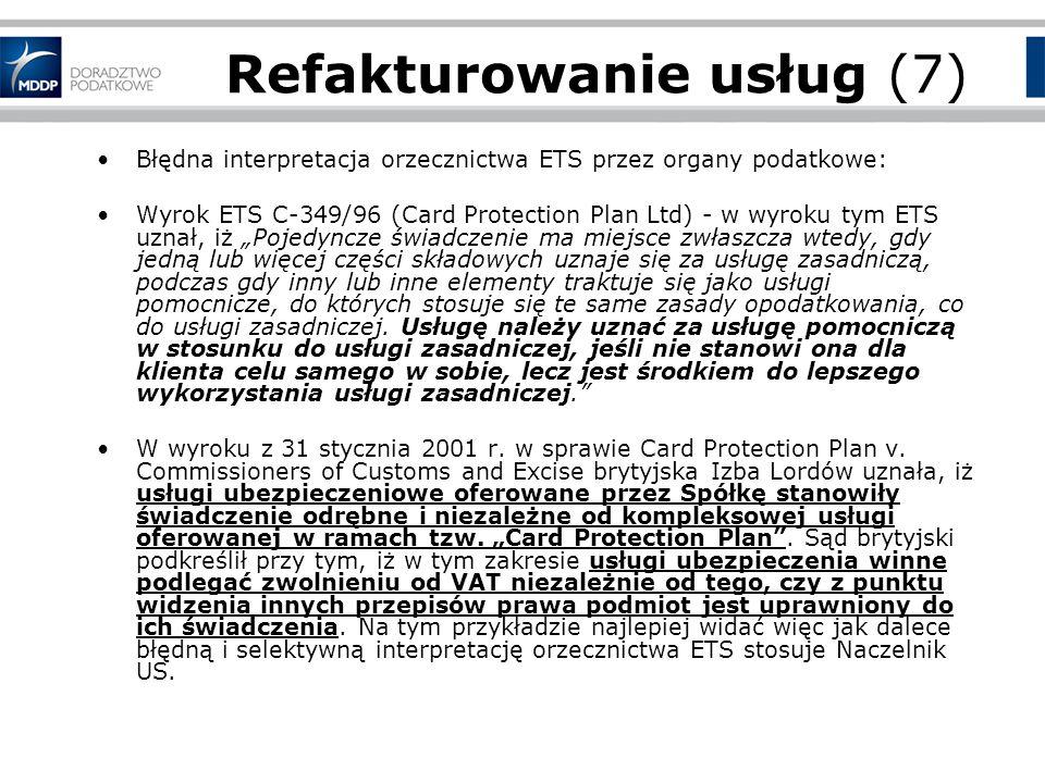 Refakturowanie usług (7) Błędna interpretacja orzecznictwa ETS przez organy podatkowe: Wyrok ETS C-349/96 (Card Protection Plan Ltd) - w wyroku tym ETS uznał, iż Pojedyncze świadczenie ma miejsce zwłaszcza wtedy, gdy jedną lub więcej części składowych uznaje się za usługę zasadniczą, podczas gdy inny lub inne elementy traktuje się jako usługi pomocnicze, do których stosuje się te same zasady opodatkowania, co do usługi zasadniczej.