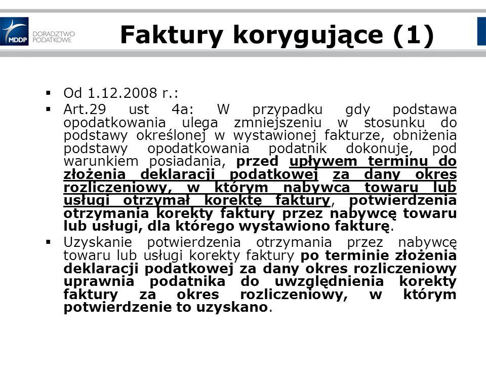 Faktury korygujące (1) Od 1.12.2008 r.: Art.29 ust 4a: W przypadku gdy podstawa opodatkowania ulega zmniejszeniu w stosunku do podstawy określonej w wystawionej fakturze, obniżenia podstawy opodatkowania podatnik dokonuje, pod warunkiem posiadania, przed upływem terminu do złożenia deklaracji podatkowej za dany okres rozliczeniowy, w którym nabywca towaru lub usługi otrzymał korektę faktury, potwierdzenia otrzymania korekty faktury przez nabywcę towaru lub usługi, dla którego wystawiono fakturę.