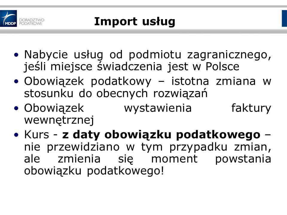 Nabycie usług od podmiotu zagranicznego, jeśli miejsce świadczenia jest w Polsce Obowiązek podatkowy – istotna zmiana w stosunku do obecnych rozwiązań Obowiązek wystawienia faktury wewnętrznej Kurs - z daty obowiązku podatkowego – nie przewidziano w tym przypadku zmian, ale zmienia się moment powstania obowiązku podatkowego.